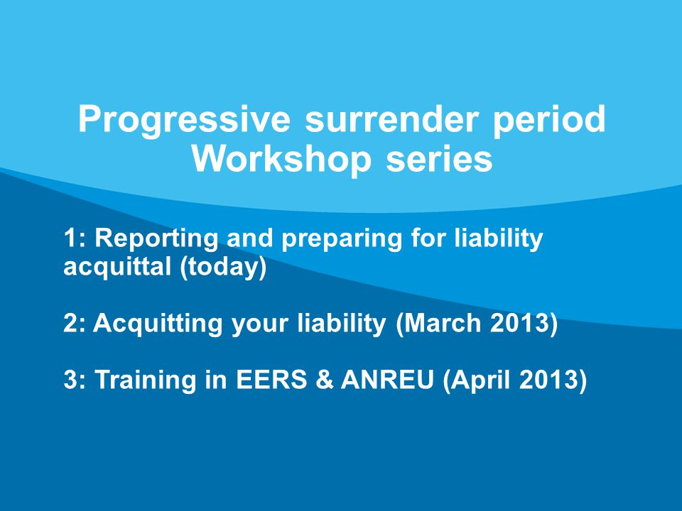 Page 3 Progressive surrender period Workshop series 1: Reporting and preparing for liability acquittal (today) 2: Acquitting your liability (March 2013) 3: Training in EERS & ANREU (April 2013)