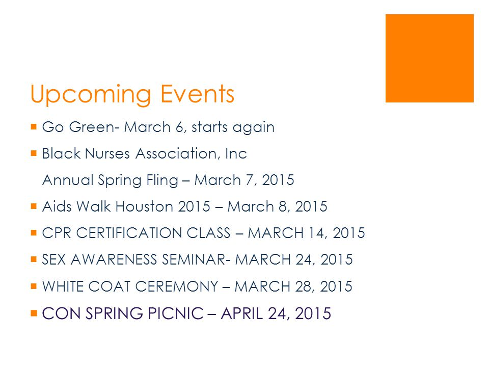 Upcoming Events  Go Green- March 6, starts again  Black Nurses Association, Inc Annual Spring Fling – March 7, 2015  Aids Walk Houston 2015 – March 8, 2015  CPR CERTIFICATION CLASS – MARCH 14, 2015  SEX AWARENESS SEMINAR- MARCH 24, 2015  WHITE COAT CEREMONY – MARCH 28, 2015  CON SPRING PICNIC – APRIL 24, 2015
