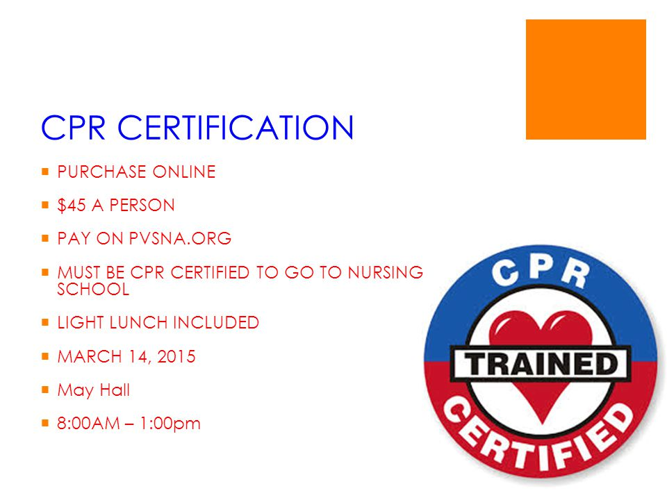 CPR CERTIFICATION  PURCHASE ONLINE  $45 A PERSON  PAY ON PVSNA.ORG  MUST BE CPR CERTIFIED TO GO TO NURSING SCHOOL  LIGHT LUNCH INCLUDED  MARCH 14, 2015  May Hall  8:00AM – 1:00pm