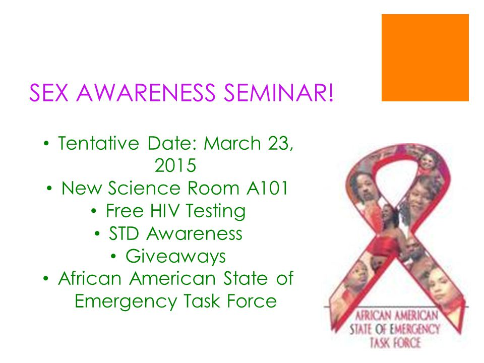 SEX AWARENESS SEMINAR! Tentative Date: March 23, 2015 New Science Room A101 Free HIV Testing STD Awareness Giveaways African American State of Emergen