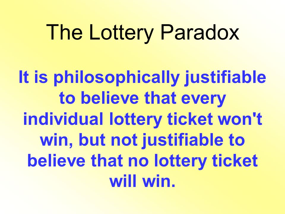 The Lottery Paradox It is philosophically justifiable to believe that every individual lottery ticket won't win, but not justifiable to believe that n
