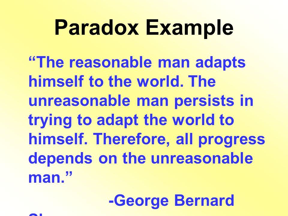 "Paradox Example ""The reasonable man adapts himself to the world. The unreasonable man persists in trying to adapt the world to himself. Therefore, all"
