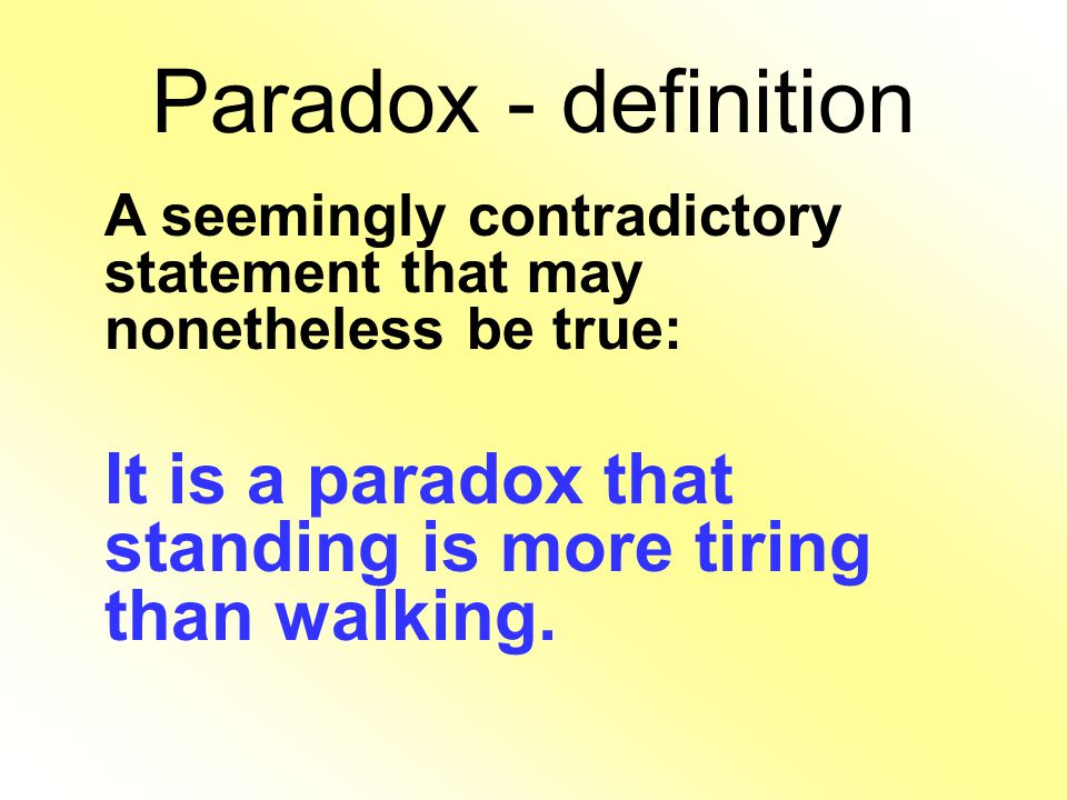 Paradox - definition A seemingly contradictory statement that may nonetheless be true: It is a paradox that standing is more tiring than walking.
