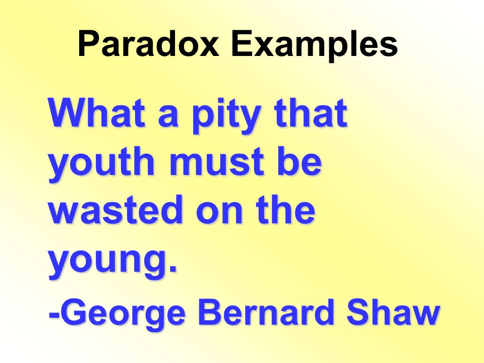 Paradox Examples What a pity that youth must be wasted on the young. -George Bernard Shaw