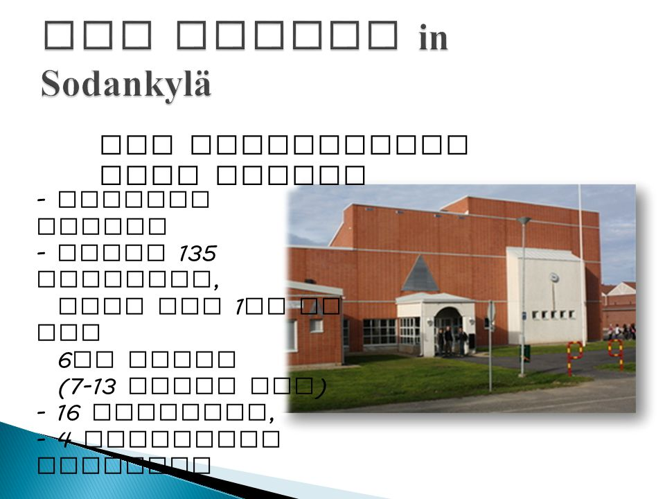 The Aleksanteri Kena School - primary school - about 135 students, from the 1 st to the 6 th class (7-13 years old ) - 16 teachers, - 4 assistant teachers