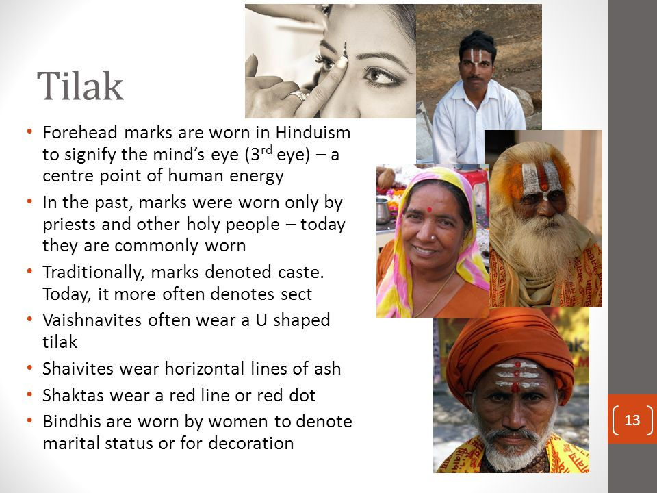 Tilak Forehead marks are worn in Hinduism to signify the mind's eye (3 rd eye) – a centre point of human energy In the past, marks were worn only by p
