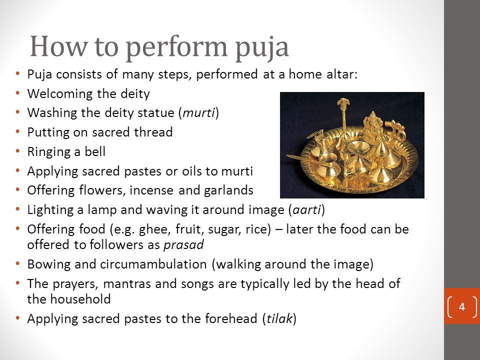 How to perform puja Puja consists of many steps, performed at a home altar: Welcoming the deity Washing the deity statue (murti) Putting on sacred thr