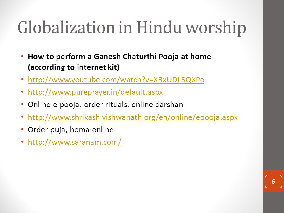 Globalization in Hindu worship How to perform a Ganesh Chaturthi Pooja at home (according to internet kit) http://www.youtube.com/watch?v=XRxUDL5QXPo