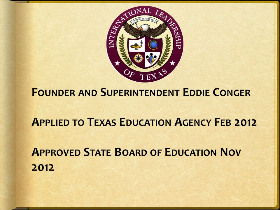 F OUNDER AND S UPERINTENDENT E DDIE C ONGER A PPLIED TO T EXAS E DUCATION A GENCY F EB 2012 A PPROVED S TATE B OARD OF E DUCATION N OV 2012