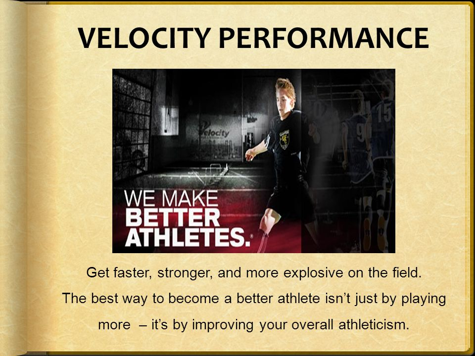 VELOCITY PERFORMANCE Get faster, stronger, and more explosive on the field. The best way to become a better athlete isn't just by playing more – it's