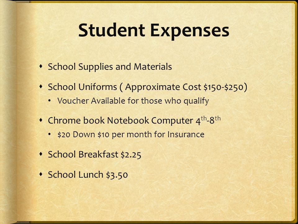 Student Expenses  School Supplies and Materials  School Uniforms ( Approximate Cost $150-$250) Voucher Available for those who qualify  Chrome book