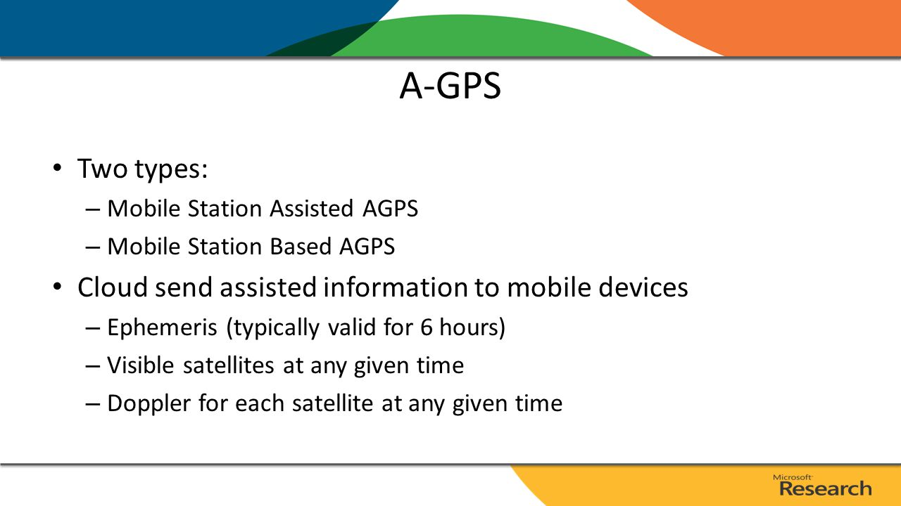 A-GPS Two types: – Mobile Station Assisted AGPS – Mobile Station Based AGPS Cloud send assisted information to mobile devices – Ephemeris (typically valid for 6 hours) – Visible satellites at any given time – Doppler for each satellite at any given time