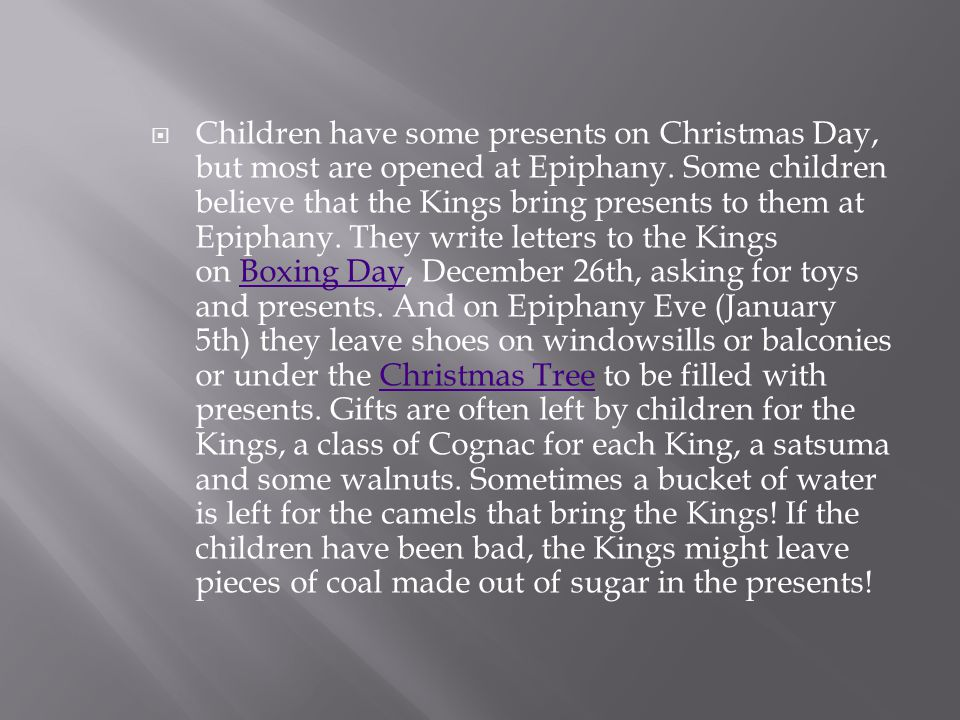  Children have some presents on Christmas Day, but most are opened at Epiphany. Some children believe that the Kings bring presents to them at Epipha