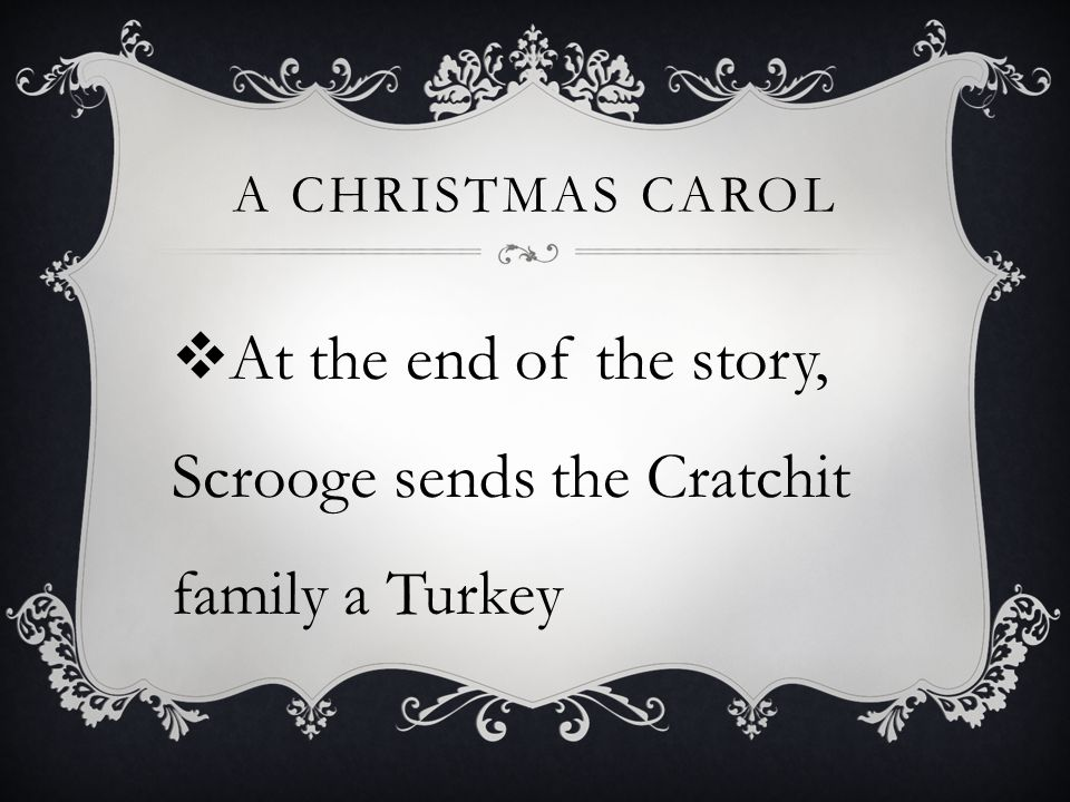A CHRISTMAS CAROL  At the end of the story, Scrooge sends the Cratchit family a Turkey