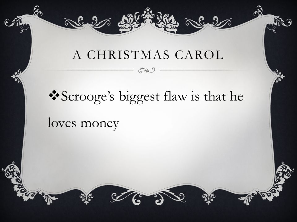 A CHRISTMAS CAROL  Scrooge's biggest flaw is that he loves money