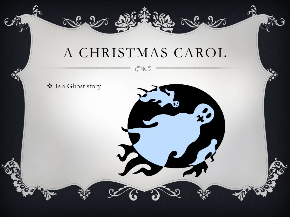 A CHRISTMAS CAROL  Is a Ghost story