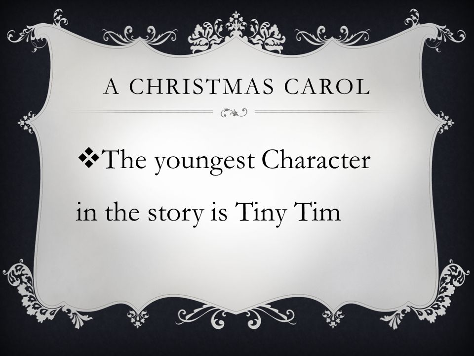 A CHRISTMAS CAROL  The youngest Character in the story is Tiny Tim