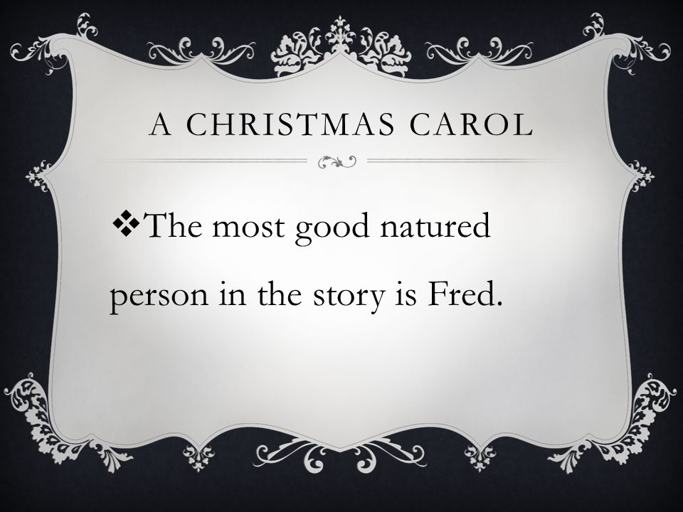 A CHRISTMAS CAROL  The most good natured person in the story is Fred.
