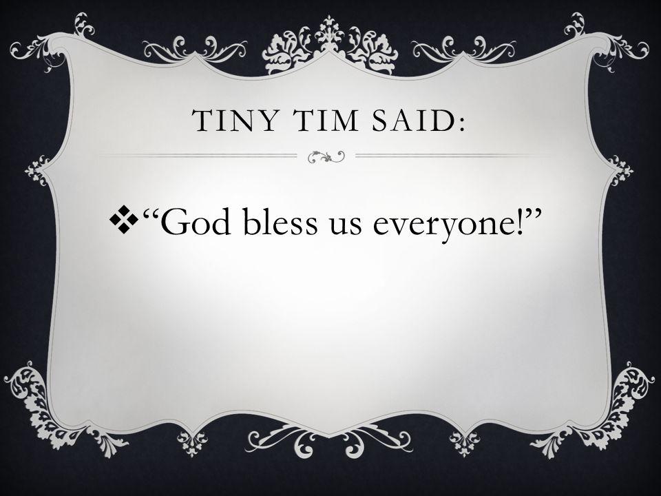 TINY TIM SAID:  God bless us everyone!