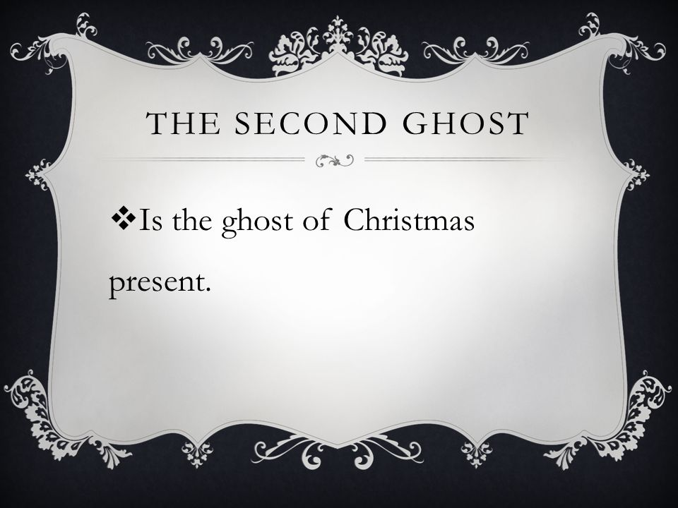 THE SECOND GHOST  Is the ghost of Christmas present.