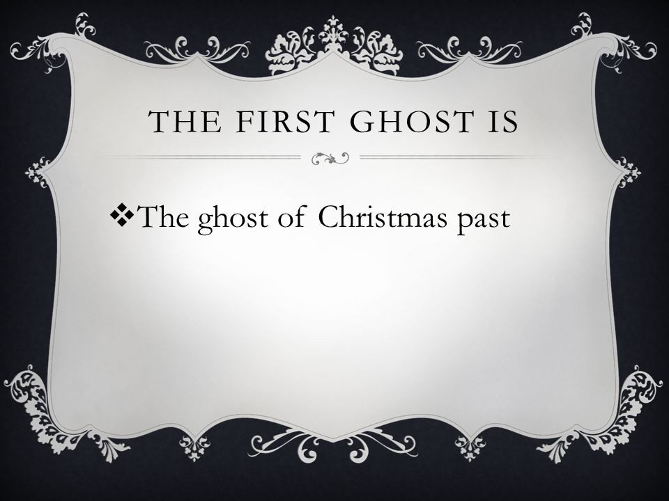 THE FIRST GHOST IS  The ghost of Christmas past