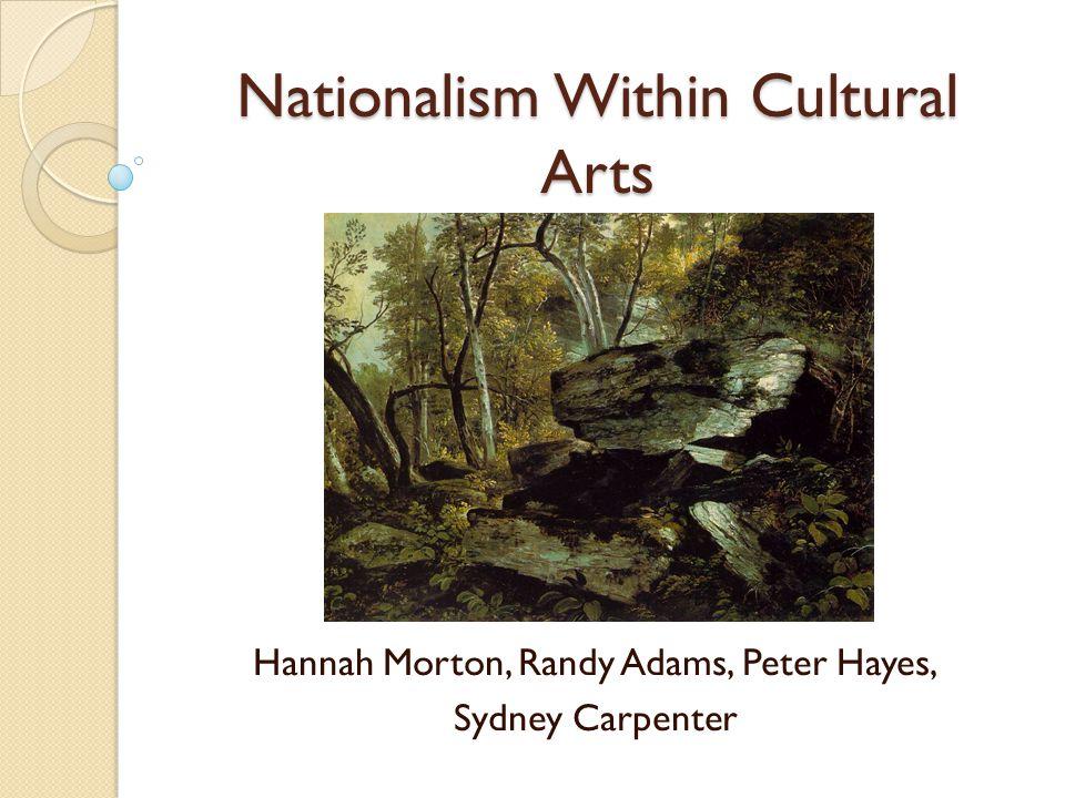 Nationalism Within Cultural Arts Hannah Morton, Randy Adams, Peter Hayes, Sydney Carpenter
