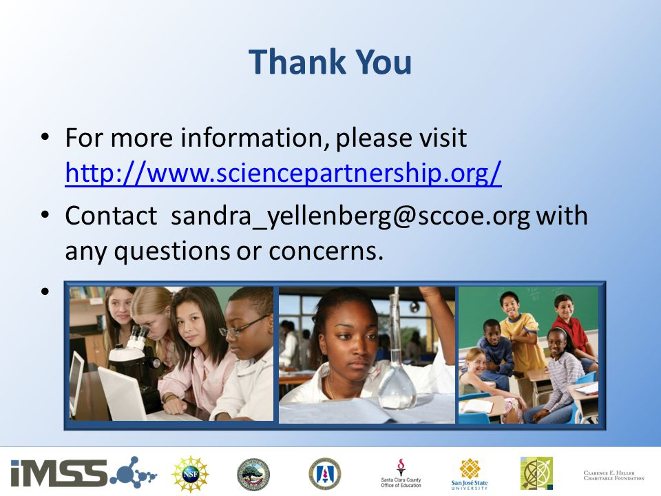 Thank You For more information, please visit http://www.sciencepartnership.org/ http://www.sciencepartnership.org/ Contact sandra_yellenberg@sccoe.org with any questions or concerns.