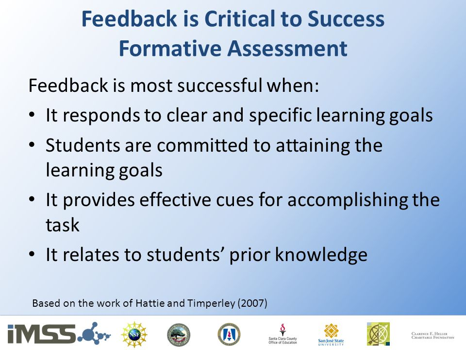 Feedback is Critical to Success Formative Assessment Feedback is most successful when: It responds to clear and specific learning goals Students are committed to attaining the learning goals It provides effective cues for accomplishing the task It relates to students' prior knowledge Based on the work of Hattie and Timperley (2007)
