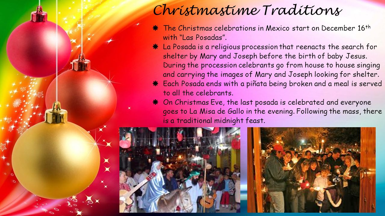  The Christmas celebrations in Mexico start on December 16 th with Las Posadas .