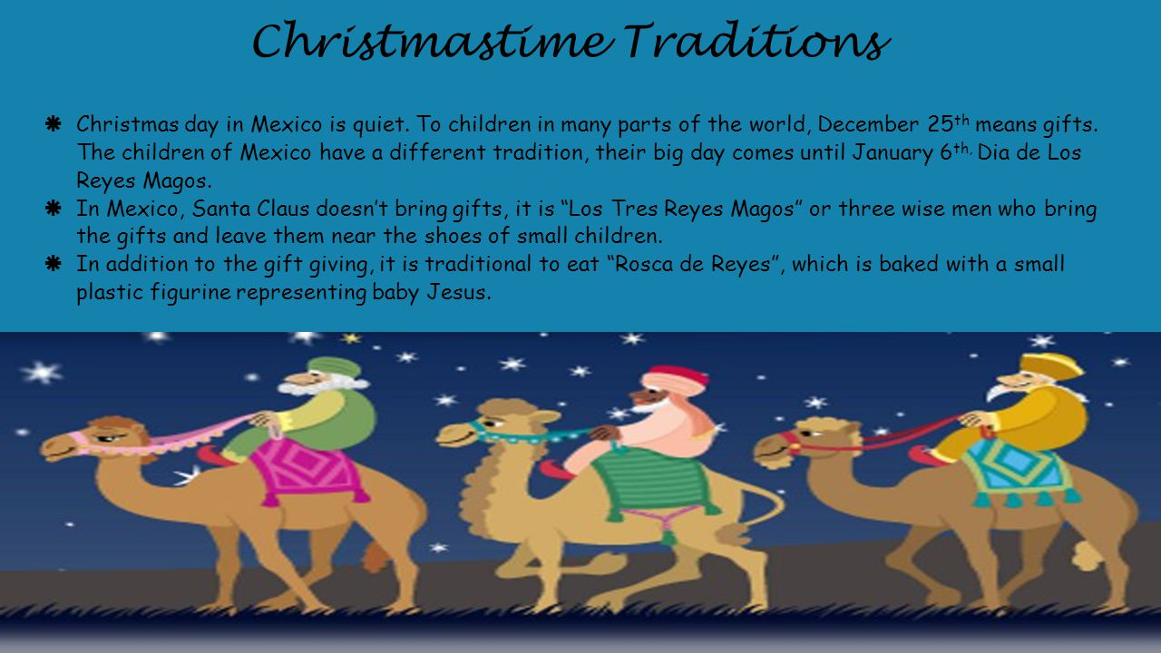  Christmas day in Mexico is quiet. To children in many parts of the world, December 25 th means gifts. The children of Mexico have a different tradit