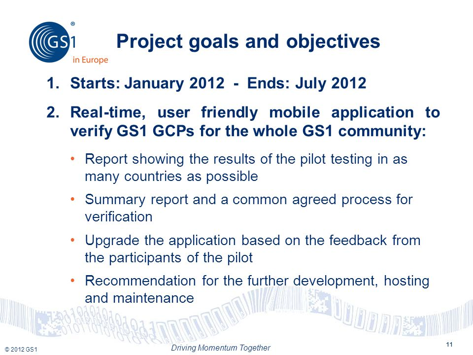 © 2012 GS1 Driving Momentum Together 11 Project goals and objectives 11 1.Starts: January 2012 - Ends: July 2012 2.Real-time, user friendly mobile application to verify GS1 GCPs for the whole GS1 community: Report showing the results of the pilot testing in as many countries as possible Summary report and a common agreed process for verification Upgrade the application based on the feedback from the participants of the pilot Recommendation for the further development, hosting and maintenance