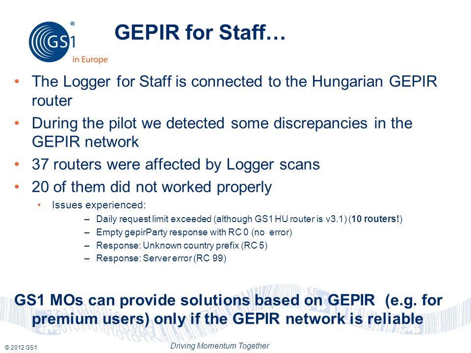 © 2012 GS1 Driving Momentum Together GEPIR for Staff… The Logger for Staff is connected to the Hungarian GEPIR router During the pilot we detected some discrepancies in the GEPIR network 37 routers were affected by Logger scans 20 of them did not worked properly Issues experienced: –Daily request limit exceeded (although GS1 HU router is v3.1) (10 routers!) –Empty gepirParty response with RC 0 (no error) –Response: Unknown country prefix (RC 5) –Response: Server error (RC 99) GS1 MOs can provide solutions based on GEPIR (e.g.