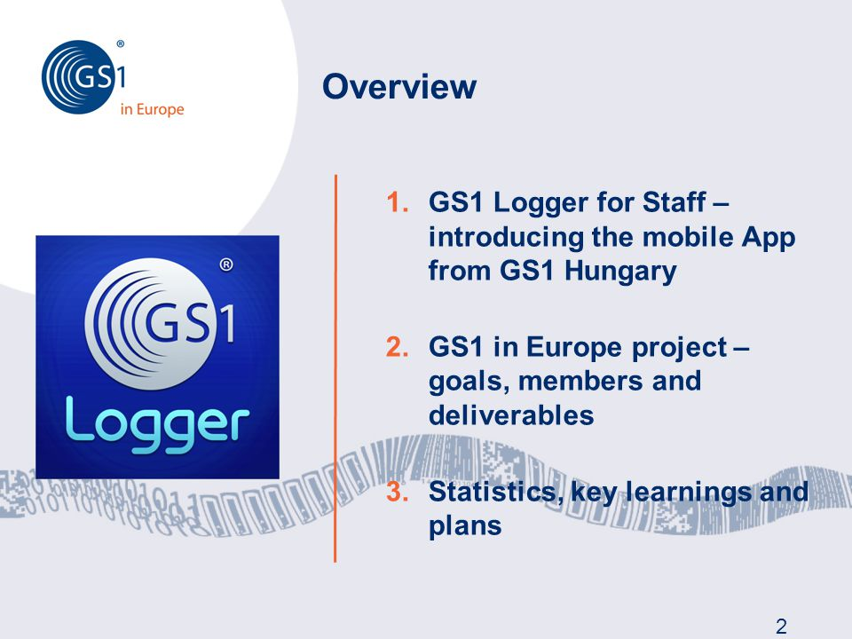 Overview 2 1.GS1 Logger for Staff – introducing the mobile App from GS1 Hungary 2.GS1 in Europe project – goals, members and deliverables 3.Statistics, key learnings and plans