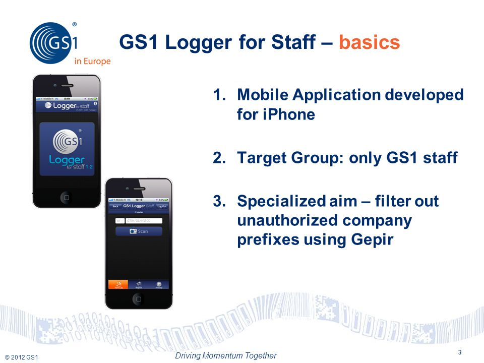 © 2012 GS1 Driving Momentum Together 3 GS1 Logger for Staff – basics 3 1.Mobile Application developed for iPhone 2.Target Group: only GS1 staff 3.Specialized aim – filter out unauthorized company prefixes using Gepir