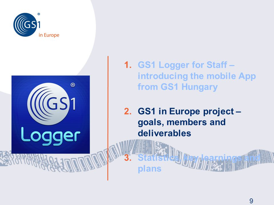 9 1.GS1 Logger for Staff – introducing the mobile App from GS1 Hungary 2.GS1 in Europe project – goals, members and deliverables 3.Statistics, key learnings and plans