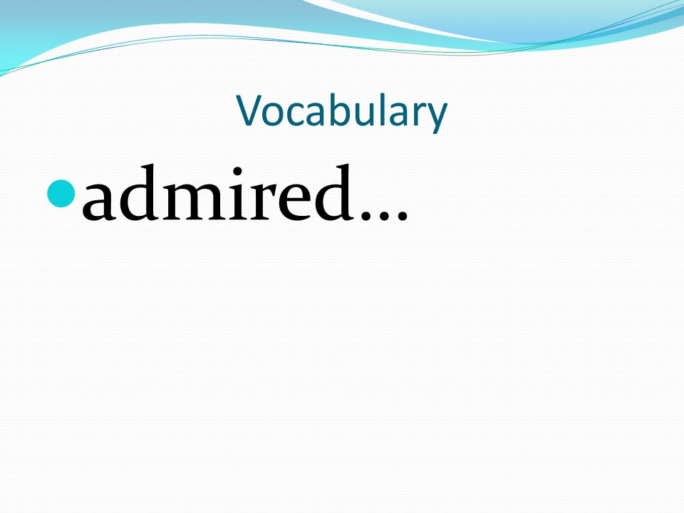 Vocabulary admired…
