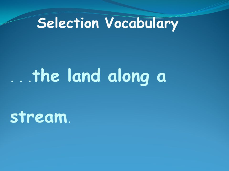 ... the land along a stream. Selection Vocabulary