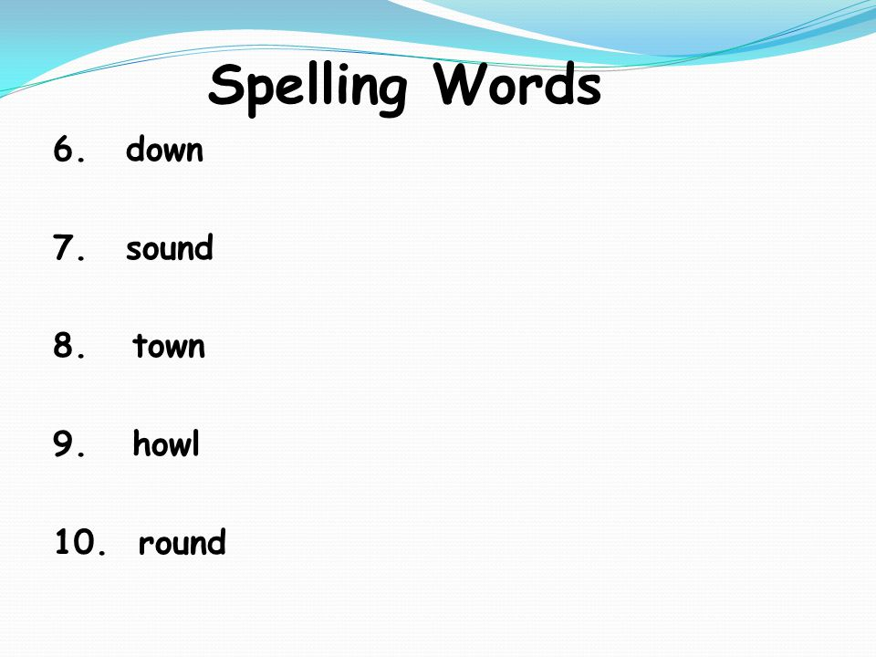 Spelling Words 6. down 7. sound 8. town 9. howl 10. round