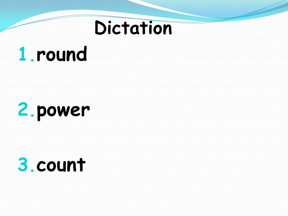 Dictation 1. round 2. power 3. count