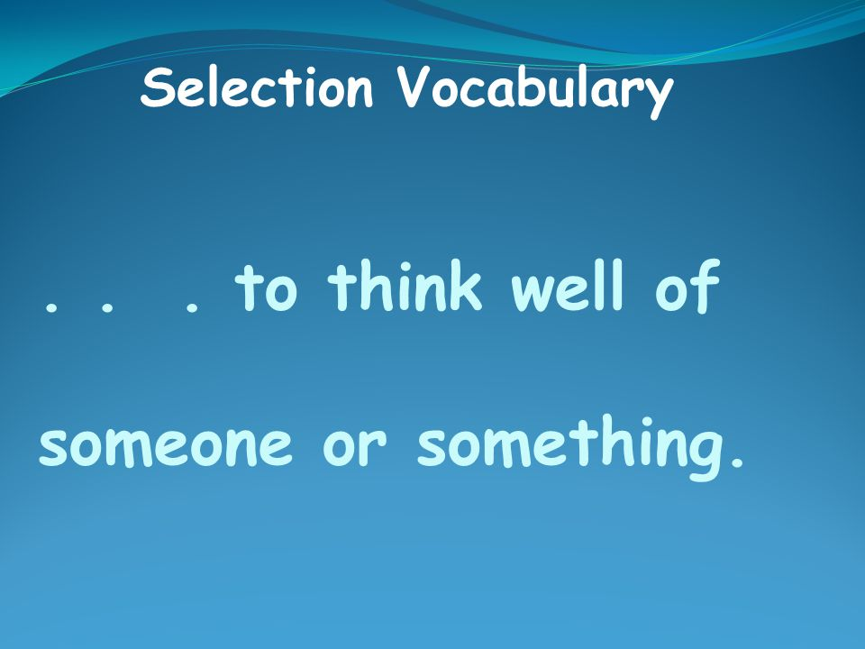 ... to think well of someone or something. Selection Vocabulary