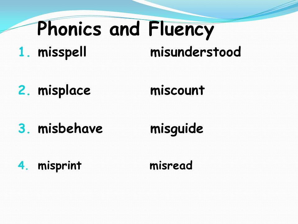 Phonics and Fluency 1. misspell misunderstood 2. misplace miscount 3.