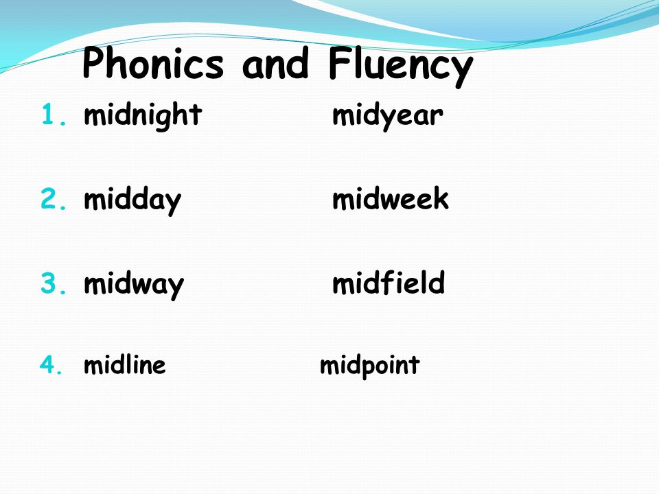 Phonics and Fluency 1. midnight midyear 2. midday midweek 3. midway midfield 4. midline midpoint