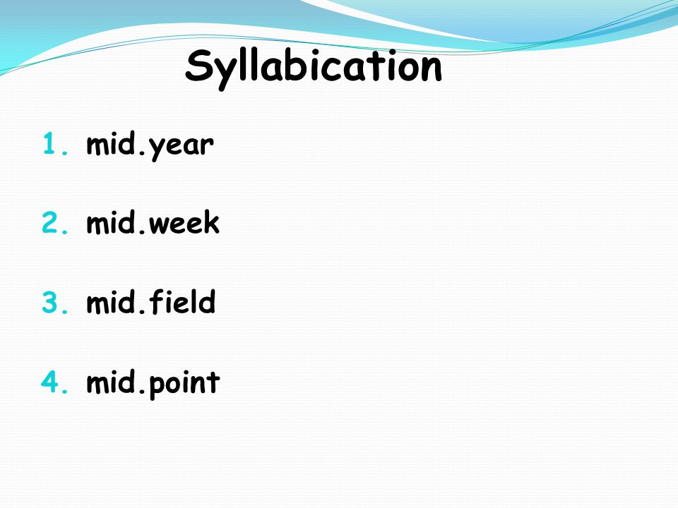 Syllabication 1. mid.year 2. mid.week 3. mid.field 4. mid.point
