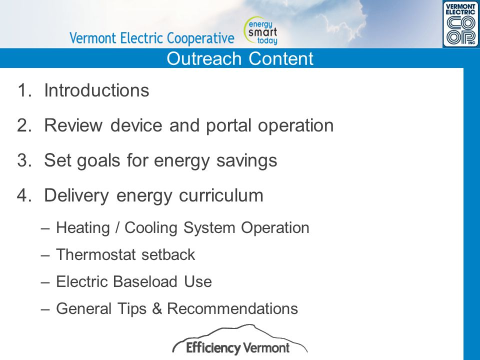 Outreach Content 1.Introductions 2.Review device and portal operation 3.Set goals for energy savings 4.Delivery energy curriculum –Heating / Cooling System Operation –Thermostat setback –Electric Baseload Use –General Tips & Recommendations
