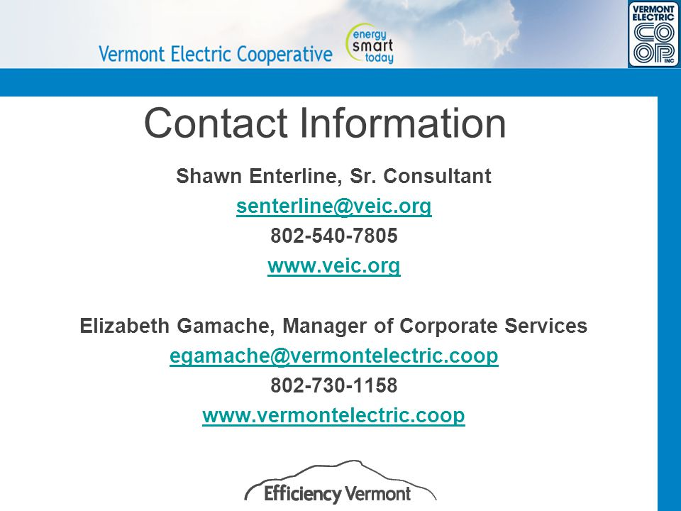 Contact Information Shawn Enterline, Sr. Consultant senterline@veic.org 802-540-7805 www.veic.org Elizabeth Gamache, Manager of Corporate Services ega