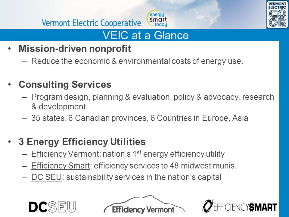 VEIC at a Glance Mission-driven nonprofit – Reduce the economic & environmental costs of energy use. Consulting Services – Program design, planning &