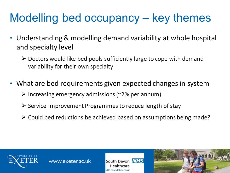 Modelling bed occupancy – key themes Understanding & modelling demand variability at whole hospital and specialty level  Doctors would like bed pools sufficiently large to cope with demand variability for their own specialty What are bed requirements given expected changes in system  Increasing emergency admissions (~2% per annum)  Service Improvement Programmes to reduce length of stay  Could bed reductions be achieved based on assumptions being made