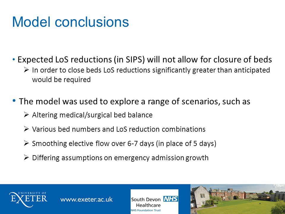 Model conclusions Expected LoS reductions (in SIPS) will not allow for closure of beds  In order to close beds LoS reductions significantly greater than anticipated would be required The model was used to explore a range of scenarios, such as  Altering medical/surgical bed balance  Various bed numbers and LoS reduction combinations  Smoothing elective flow over 6-7 days (in place of 5 days)  Differing assumptions on emergency admission growth