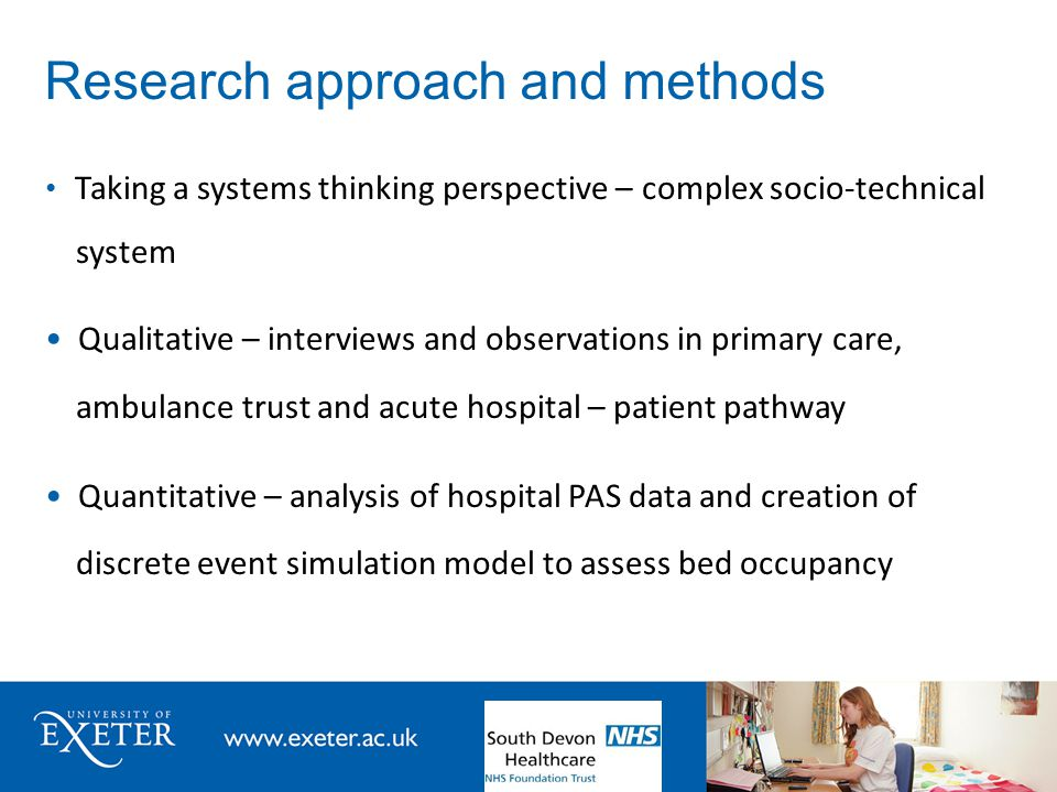 Research approach and methods Taking a systems thinking perspective – complex socio-technical system Qualitative – interviews and observations in primary care, ambulance trust and acute hospital – patient pathway Quantitative – analysis of hospital PAS data and creation of discrete event simulation model to assess bed occupancy