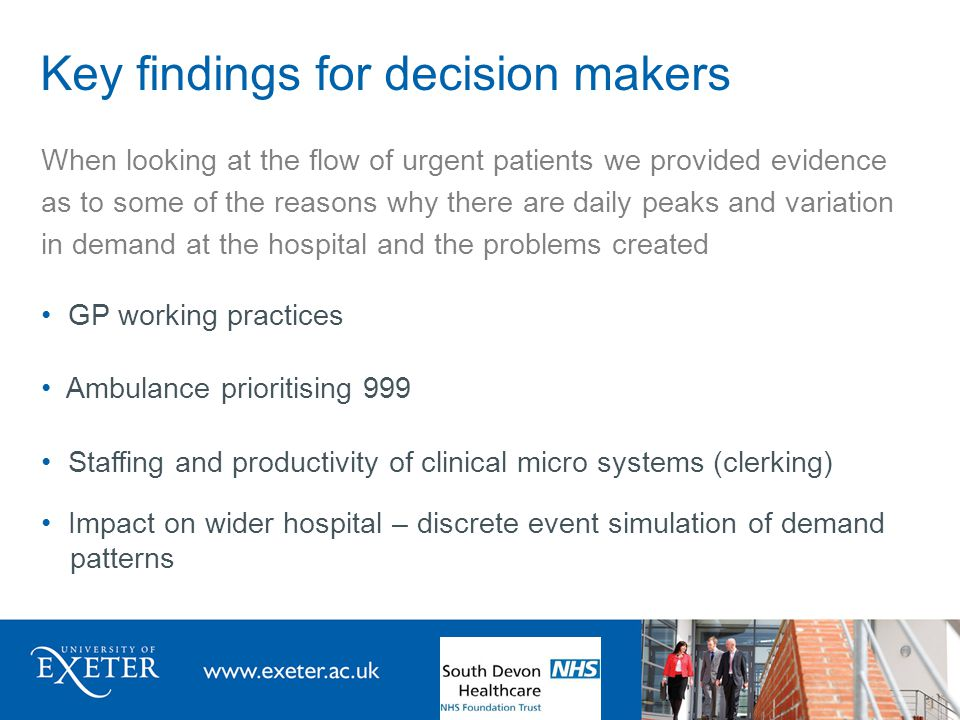 Key findings for decision makers When looking at the flow of urgent patients we provided evidence as to some of the reasons why there are daily peaks and variation in demand at the hospital and the problems created GP working practices Ambulance prioritising 999 Staffing and productivity of clinical micro systems (clerking) Impact on wider hospital – discrete event simulation of demand patterns